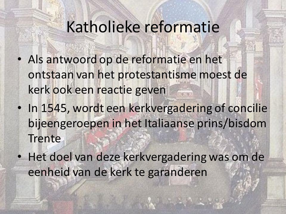 Als antwoord op de reformatie en het ontstaan van het protestantisme moest de kerk ook een reactie geven In 1545, wordt een kerkvergadering of concilie bijeengeroepen in het Italiaanse prins/bisdom Trente Het doel van deze kerkvergadering was om de eenheid van de kerk te garanderen