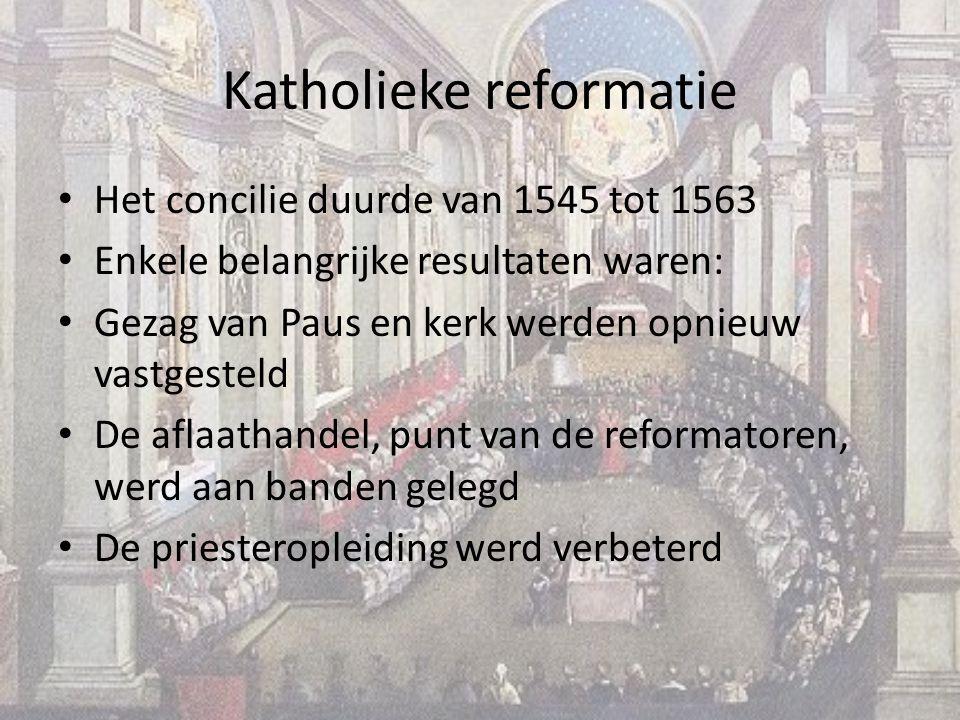 Katholieke reformatie Het concilie duurde van 1545 tot 1563 Enkele belangrijke resultaten waren: Gezag van Paus en kerk werden opnieuw vastgesteld De aflaathandel, punt van de reformatoren, werd aan banden gelegd De priesteropleiding werd verbeterd
