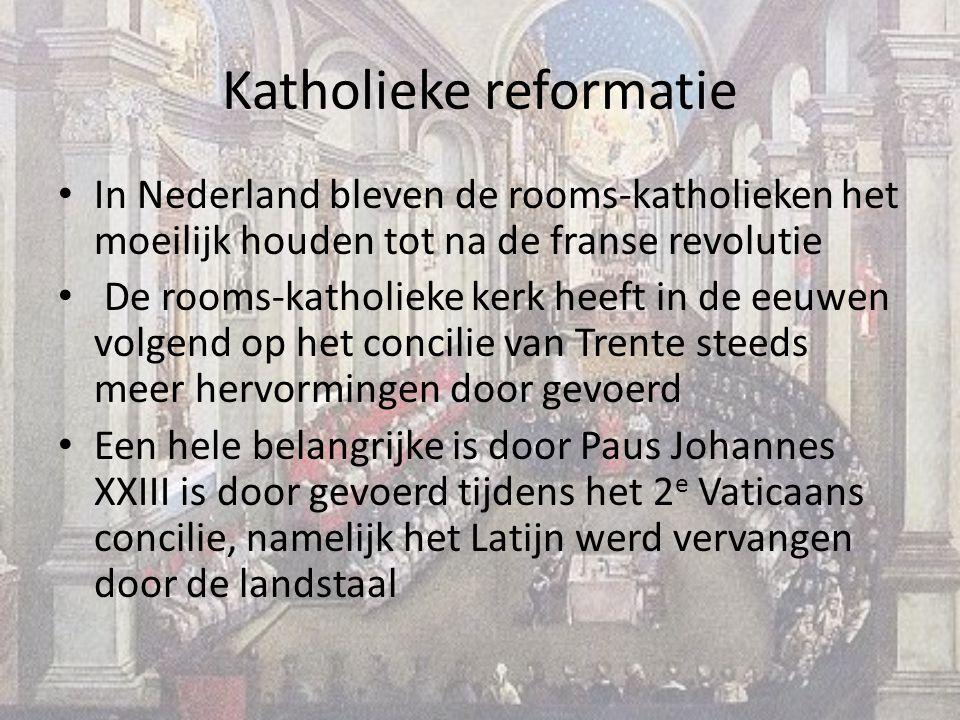 Katholieke reformatie In Nederland bleven de rooms-katholieken het moeilijk houden tot na de franse revolutie De rooms-katholieke kerk heeft in de eeuwen volgend op het concilie van Trente steeds meer hervormingen door gevoerd Een hele belangrijke is door Paus Johannes XXIII is door gevoerd tijdens het 2 e Vaticaans concilie, namelijk het Latijn werd vervangen door de landstaal