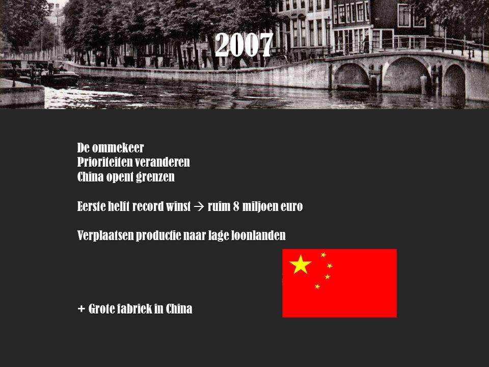 2007 De ommekeer Prioriteiten veranderen China opent grenzen Eerste helft record winst  ruim 8 miljoen euro Verplaatsen productie naar lage loonlanden + Grote fabriek in China