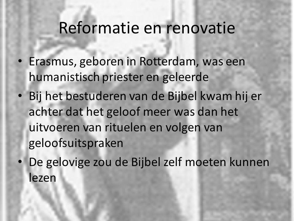 Reformatie en renovatie Erasmus, geboren in Rotterdam, was een humanistisch priester en geleerde Bij het bestuderen van de Bijbel kwam hij er achter dat het geloof meer was dan het uitvoeren van rituelen en volgen van geloofsuitspraken De gelovige zou de Bijbel zelf moeten kunnen lezen
