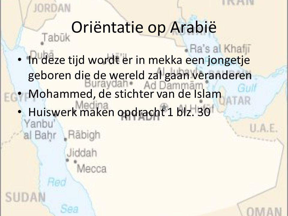 Oriëntatie op Arabië In deze tijd wordt er in mekka een jongetje geboren die de wereld zal gaan veranderen Mohammed, de stichter van de Islam Huiswerk
