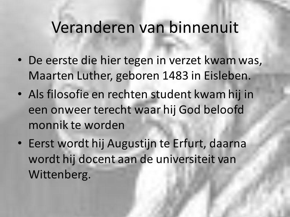 Veranderen van binnenuit De eerste die hier tegen in verzet kwam was, Maarten Luther, geboren 1483 in Eisleben. Als filosofie en rechten student kwam