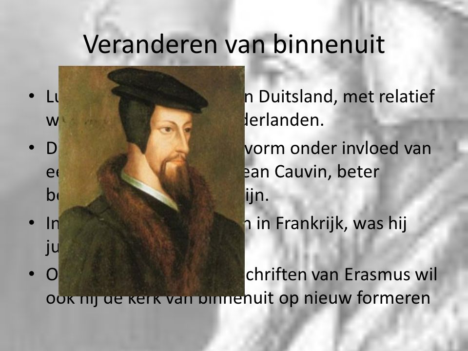 Veranderen van binnenuit Luther was vooral actief in Duitsland, met relatief weinig effect voor de Nederlanden. De reformatie kreeg hier vorm onder in