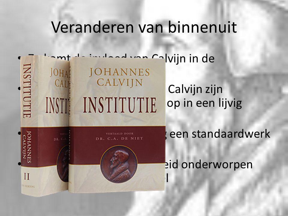 Veranderen van binnenuit Zo komt de invloed van Calvijn in de Nederlanden terecht. Theologisch gezien schrijft Calvijn zijn veranderingen van de leer
