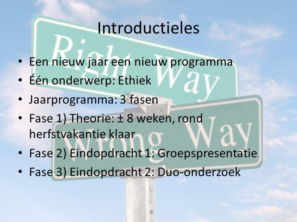 Introductieles Een nieuw jaar een nieuw programma Één onderwerp: Ethiek Jaarprogramma: 3 fasen Fase 1) Theorie: ± 8 weken, rond herfstvakantie klaar Fase 2) Eindopdracht 1: Groepspresentatie Fase 3) Eindopdracht 2: Duo-onderzoek