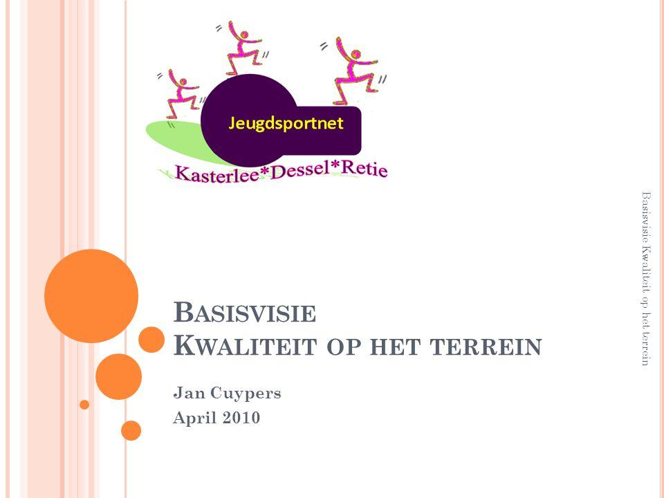 B ASISVISIE K WALITEIT OP HET TERREIN Jan Cuypers April 2010 Basisvisie Kwaliteit op het terrein