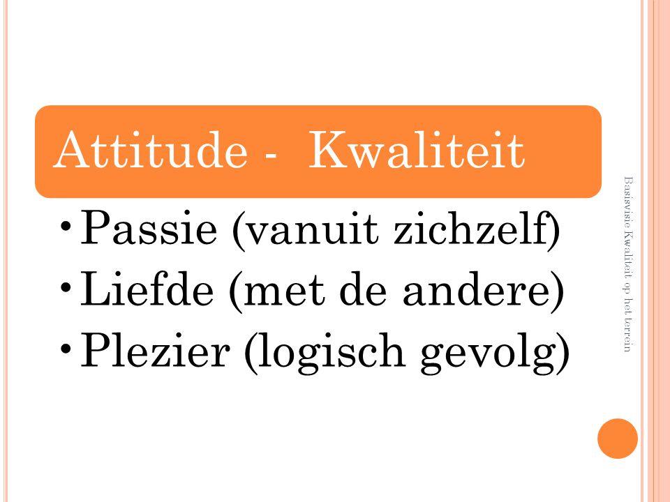 Attitude - Kwaliteit Passie (vanuit zichzelf) Liefde (met de andere) Plezier (logisch gevolg) Basisvisie Kwaliteit op het terrein