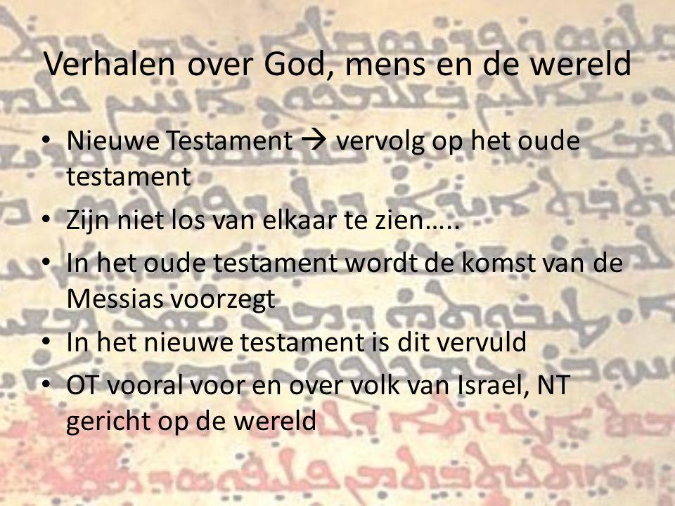 Verhalen over God, mens en de wereld Nieuwe Testament  vervolg op het oude testament Zijn niet los van elkaar te zien…..