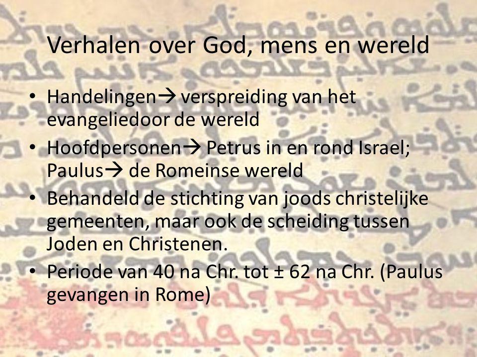 Verhalen over God, mens en wereld Handelingen  verspreiding van het evangeliedoor de wereld Hoofdpersonen  Petrus in en rond Israel; Paulus  de Romeinse wereld Behandeld de stichting van joods christelijke gemeenten, maar ook de scheiding tussen Joden en Christenen.