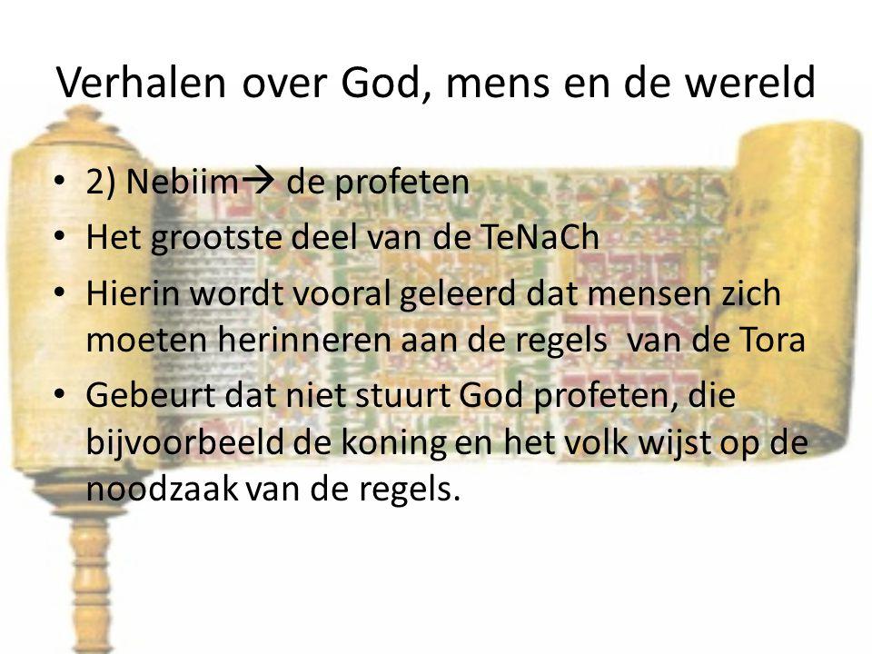 Verhalen over God, mens en de wereld 2) Nebiim  de profeten Het grootste deel van de TeNaCh Hierin wordt vooral geleerd dat mensen zich moeten herinneren aan de regels van de Tora Gebeurt dat niet stuurt God profeten, die bijvoorbeeld de koning en het volk wijst op de noodzaak van de regels.