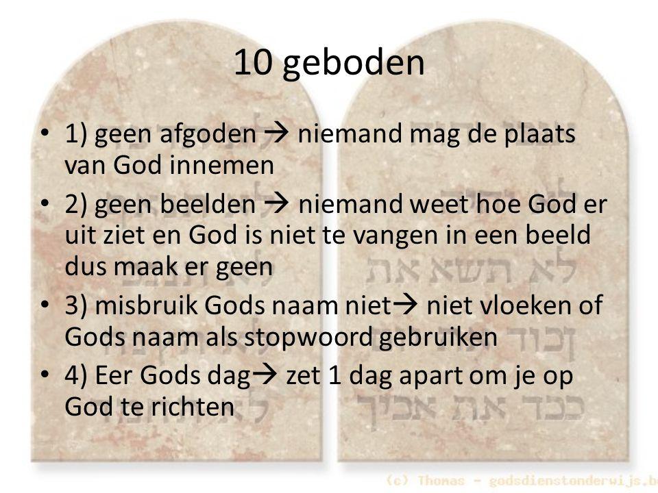 10 geboden 1) geen afgoden  niemand mag de plaats van God innemen 2) geen beelden  niemand weet hoe God er uit ziet en God is niet te vangen in een