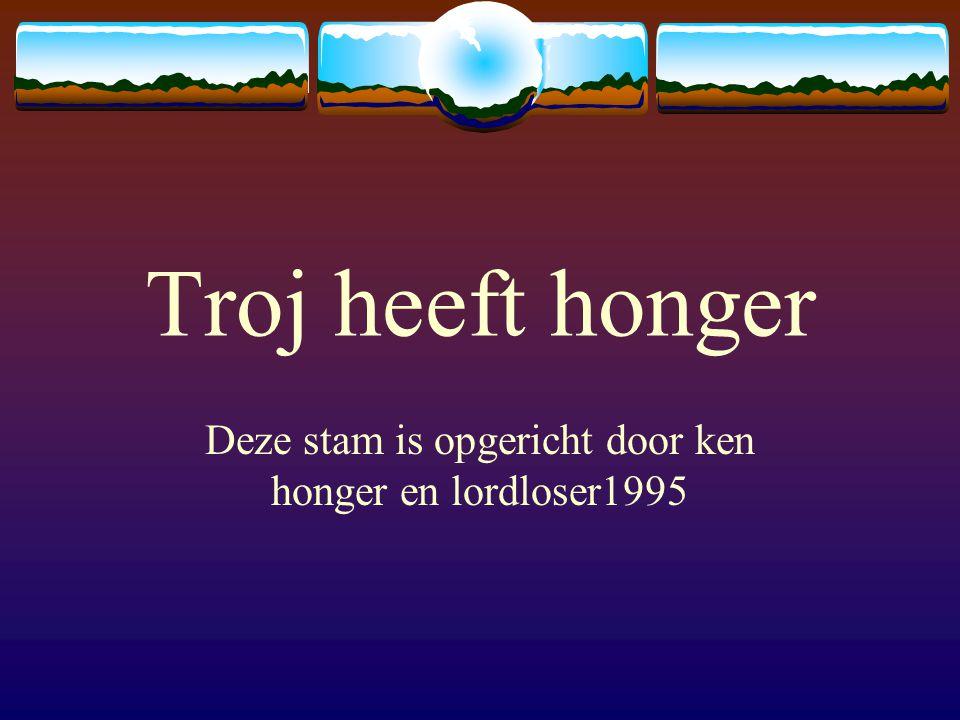 Troj heeft honger Deze stam is opgericht door ken honger en lordloser1995