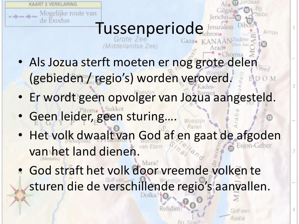 Tussenperiode Als Jozua sterft moeten er nog grote delen (gebieden / regio's) worden veroverd. Er wordt geen opvolger van Jozua aangesteld. Geen leide