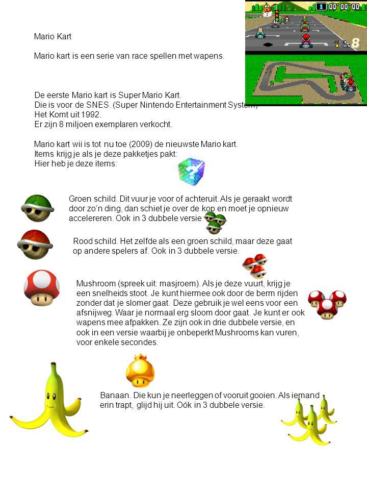 Mario Kart Mario kart is een serie van race spellen met wapens. De eerste Mario kart is Super Mario Kart. Die is voor de SNES. (Super Nintendo Enterta