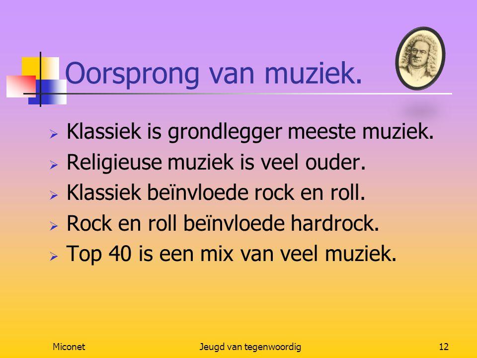 MiconetJeugd van tegenwoordig12 Oorsprong van muziek.  Klassiek is grondlegger meeste muziek.  Religieuse muziek is veel ouder.  Klassiek beïnvloed