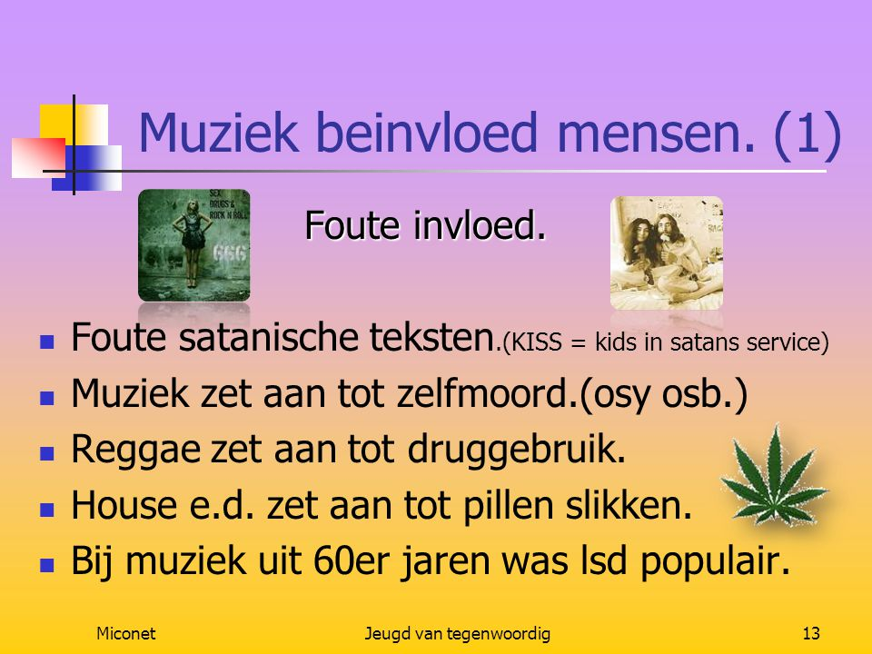 MiconetJeugd van tegenwoordig13 Muziek beinvloed mensen. (1) Foute invloed. Foute invloed. Foute satanische teksten.(KISS = kids in satans service) Mu