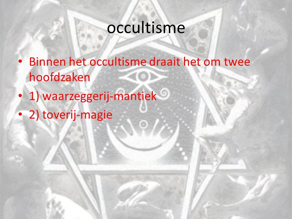 occultisme Binnen het occultisme draait het om twee hoofdzaken 1) waarzeggerij-mantiek 2) toverij-magie
