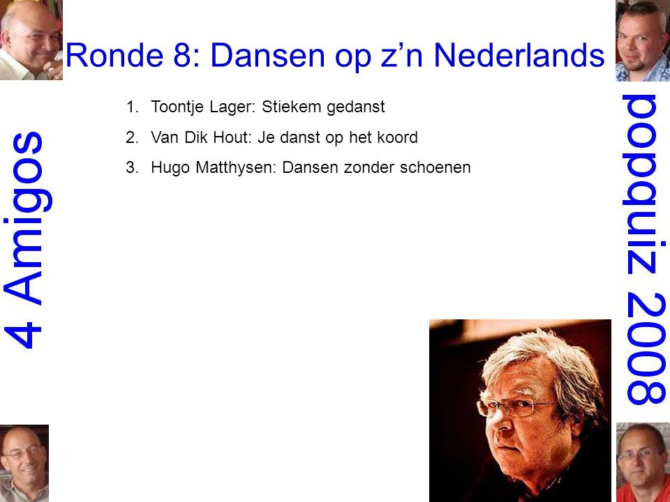 Ronde 8: Dansen op z'n Nederlands 1.Toontje Lager: Stiekem gedanst 2.Van Dik Hout: Je danst op het koord 3.Hugo Matthysen: Dansen zonder schoenen