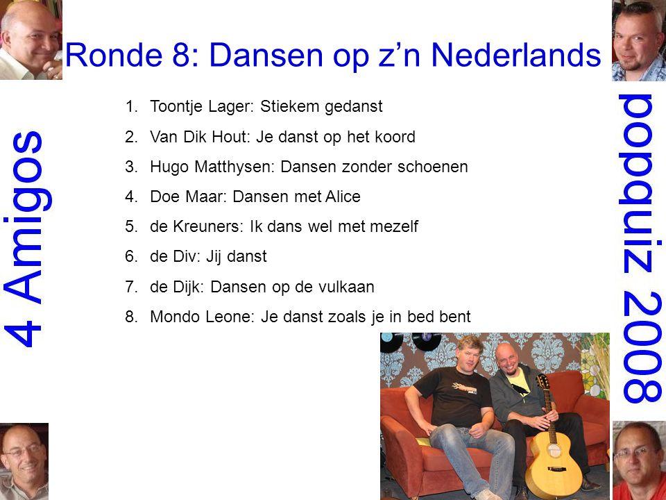 Ronde 8: Dansen op z'n Nederlands 1.Toontje Lager: Stiekem gedanst 2.Van Dik Hout: Je danst op het koord 3.Hugo Matthysen: Dansen zonder schoenen 4.Doe Maar: Dansen met Alice 5.de Kreuners: Ik dans wel met mezelf 6.de Div: Jij danst 7.de Dijk: Dansen op de vulkaan 8.Mondo Leone: Je danst zoals je in bed bent