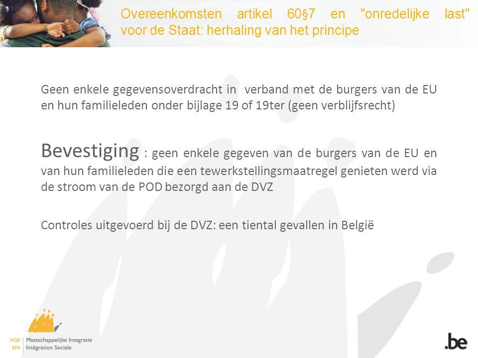 Overeenkomsten artikel 60§7 en onredelijke last voor de Staat: herhaling van het principe Geen enkele gegevensoverdracht in verband met de burgers van de EU en hun familieleden onder bijlage 19 of 19ter (geen verblijfsrecht) Bevestiging : geen enkele gegeven van de burgers van de EU en van hun familieleden die een tewerkstellingsmaatregel genieten werd via de stroom van de POD bezorgd aan de DVZ Controles uitgevoerd bij de DVZ: een tiental gevallen in België