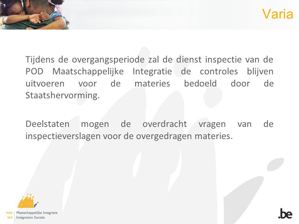 Varia Tijdens de overgangsperiode zal de dienst inspectie van de POD Maatschappelijke Integratie de controles blijven uitvoeren voor de materies bedoeld door de Staatshervorming.