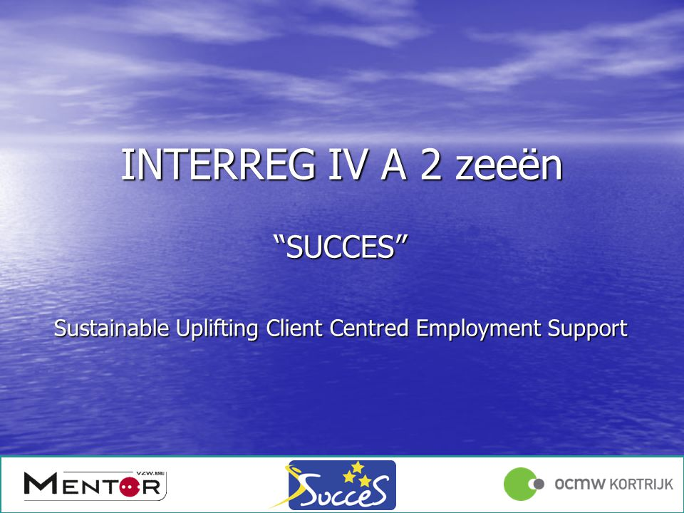 Angelique Declercq 17/01/1213/12/2011 INTERREG IV A 2 zeeën SUCCES Sustainable Uplifting Client Centred Employment Support