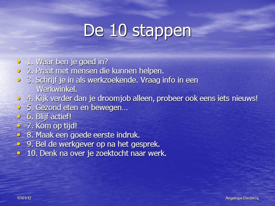 17/01/12Angelique Declercq De 10 stappen 1. Waar ben je goed in? 1. Waar ben je goed in? 2. Praat met mensen die kunnen helpen. 2. Praat met mensen di