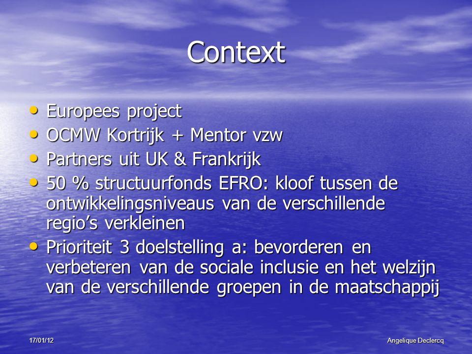 17/01/12Angelique Declercq Context Europees project Europees project OCMW Kortrijk + Mentor vzw OCMW Kortrijk + Mentor vzw Partners uit UK & Frankrijk Partners uit UK & Frankrijk 50 % structuurfonds EFRO: kloof tussen de ontwikkelingsniveaus van de verschillende regio's verkleinen 50 % structuurfonds EFRO: kloof tussen de ontwikkelingsniveaus van de verschillende regio's verkleinen Prioriteit 3 doelstelling a: bevorderen en verbeteren van de sociale inclusie en het welzijn van de verschillende groepen in de maatschappij Prioriteit 3 doelstelling a: bevorderen en verbeteren van de sociale inclusie en het welzijn van de verschillende groepen in de maatschappij