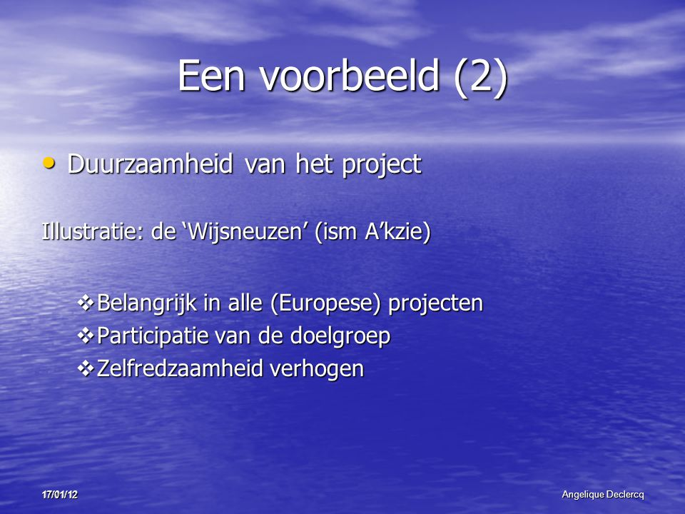 17/01/12Angelique Declercq 17/01/12 Een voorbeeld (2) Duurzaamheid van het project Duurzaamheid van het project Illustratie: de 'Wijsneuzen' (ism A'kzie)  Belangrijk in alle (Europese) projecten  Participatie van de doelgroep  Zelfredzaamheid verhogen