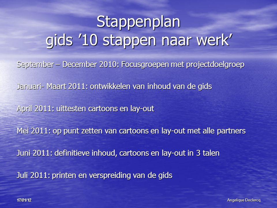 17/01/12Angelique Declercq 17/01/12 Stappenplan gids '10 stappen naar werk' September – December 2010: Focusgroepen met projectdoelgroep Januari- Maar
