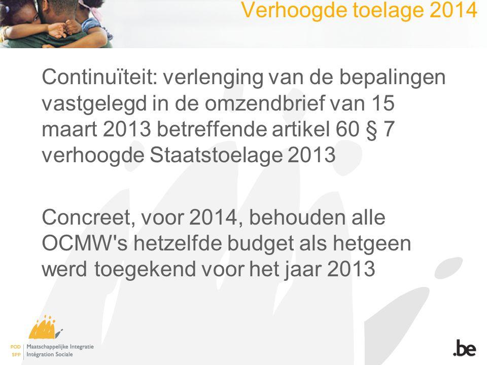 Verhoogde toelage 2014 Continuïteit: verlenging van de bepalingen vastgelegd in de omzendbrief van 15 maart 2013 betreffende artikel 60 § 7 verhoogde Staatstoelage 2013 Concreet, voor 2014, behouden alle OCMW s hetzelfde budget als hetgeen werd toegekend voor het jaar 2013