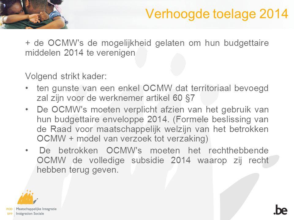 Verhoogde toelage 2014 + de OCMW s de mogelijkheid gelaten om hun budgettaire middelen 2014 te verenigen Volgend strikt kader: ten gunste van een enkel OCMW dat territoriaal bevoegd zal zijn voor de werknemer artikel 60 §7 De OCMW s moeten verplicht afzien van het gebruik van hun budgettaire enveloppe 2014.