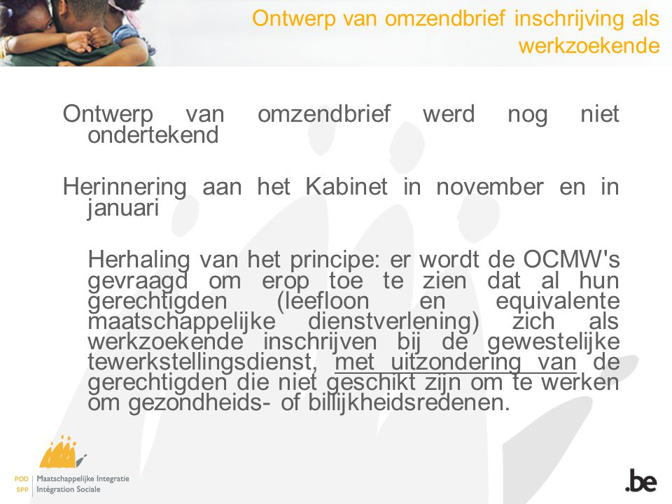 Ontwerp van omzendbrief inschrijving als werkzoekende Ontwerp van omzendbrief werd nog niet ondertekend Herinnering aan het Kabinet in november en in januari Herhaling van het principe: er wordt de OCMW s gevraagd om erop toe te zien dat al hun gerechtigden (leefloon en equivalente maatschappelijke dienstverlening) zich als werkzoekende inschrijven bij de gewestelijke tewerkstellingsdienst, met uitzondering van de gerechtigden die niet geschikt zijn om te werken om gezondheids- of billijkheidsredenen.