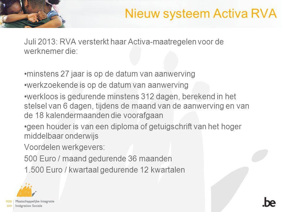 Nieuw systeem Activa RVA Juli 2013: RVA versterkt haar Activa-maatregelen voor de werknemer die: minstens 27 jaar is op de datum van aanwerving werkzoekende is op de datum van aanwerving werkloos is gedurende minstens 312 dagen, berekend in het stelsel van 6 dagen, tijdens de maand van de aanwerving en van de 18 kalendermaanden die voorafgaan geen houder is van een diploma of getuigschrift van het hoger middelbaar onderwijs Voordelen werkgevers: 500 Euro / maand gedurende 36 maanden 1.500 Euro / kwartaal gedurende 12 kwartalen