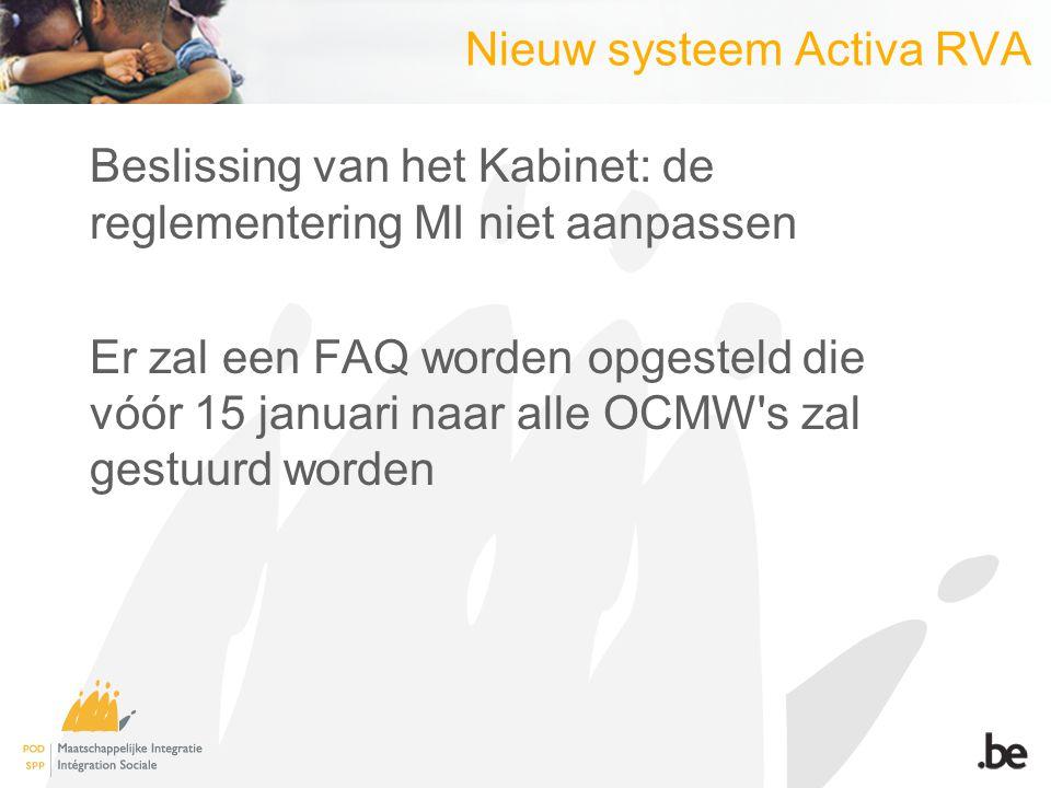 Nieuw systeem Activa RVA Beslissing van het Kabinet: de reglementering MI niet aanpassen Er zal een FAQ worden opgesteld die vóór 15 januari naar alle OCMW s zal gestuurd worden