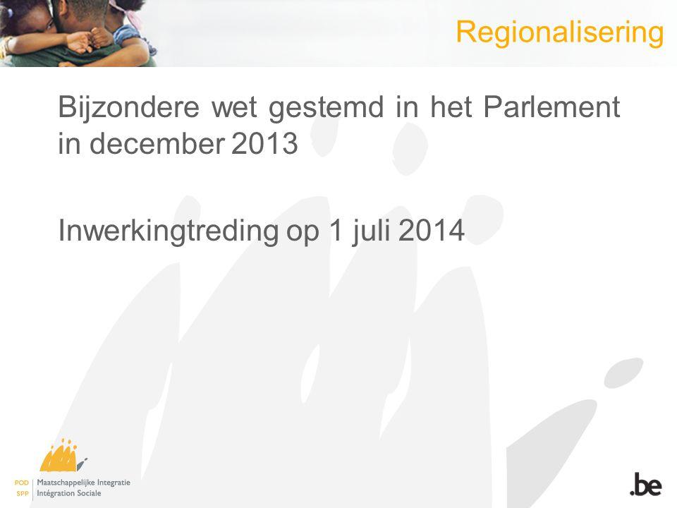 Regionalisering Bijzondere wet gestemd in het Parlement in december 2013 Inwerkingtreding op 1 juli 2014