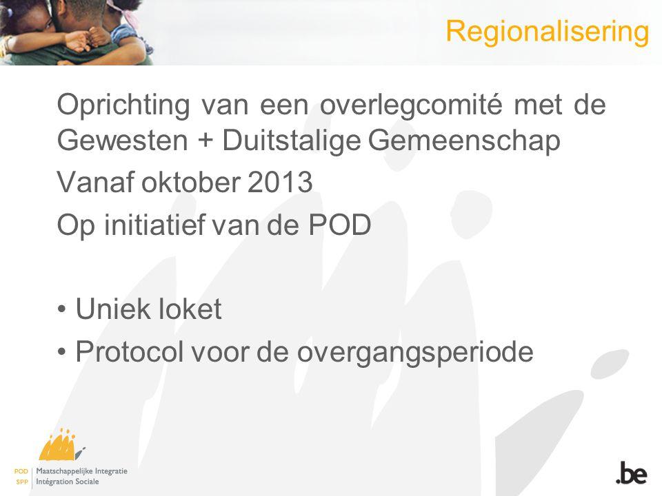 Regionalisering Oprichting van een overlegcomité met de Gewesten + Duitstalige Gemeenschap Vanaf oktober 2013 Op initiatief van de POD Uniek loket Protocol voor de overgangsperiode