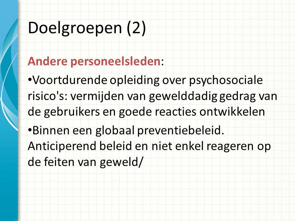 Doelgroepen (2) Andere personeelsleden: Voortdurende opleiding over psychosociale risico s: vermijden van gewelddadig gedrag van de gebruikers en goede reacties ontwikkelen Binnen een globaal preventiebeleid.