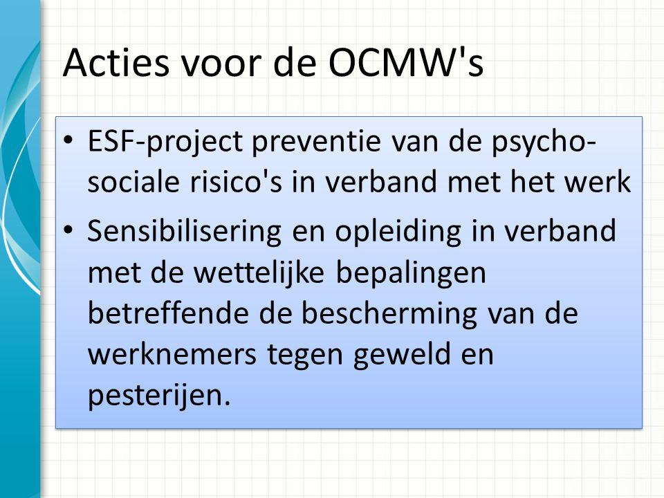 Acties voor de OCMW s ESF-project preventie van de psycho- sociale risico s in verband met het werk Sensibilisering en opleiding in verband met de wettelijke bepalingen betreffende de bescherming van de werknemers tegen geweld en pesterijen.