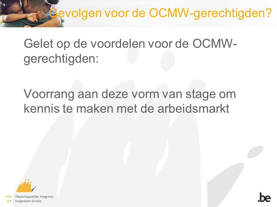 Gevolgen voor de OCMW-gerechtigden? Gelet op de voordelen voor de OCMW- gerechtigden: Voorrang aan deze vorm van stage om kennis te maken met de arbei