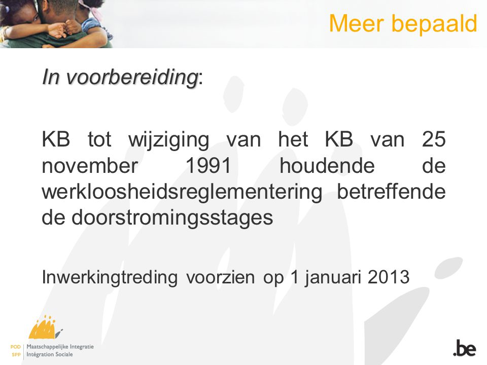 Meer bepaald In voorbereiding In voorbereiding: KB tot wijziging van het KB van 25 november 1991 houdende de werkloosheidsreglementering betreffende de doorstromingsstages Inwerkingtreding voorzien op 1 januari 2013
