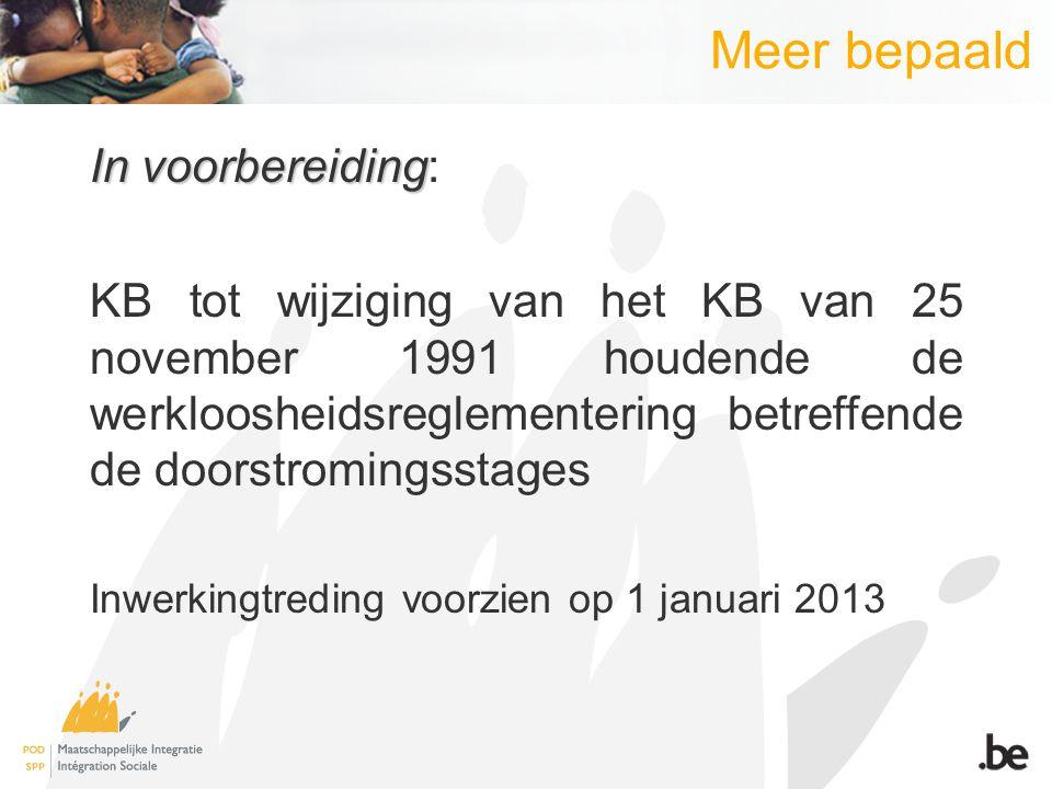 Meer bepaald In voorbereiding In voorbereiding: KB tot wijziging van het KB van 25 november 1991 houdende de werkloosheidsreglementering betreffende d