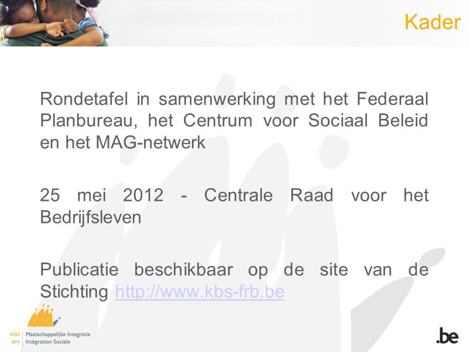 Rondetafel in samenwerking met het Federaal Planbureau, het Centrum voor Sociaal Beleid en het MAG-netwerk 25 mei 2012 - Centrale Raad voor het Bedrijfsleven Publicatie beschikbaar op de site van de Stichting http://www.kbs-frb.behttp://www.kbs-frb.be Kader