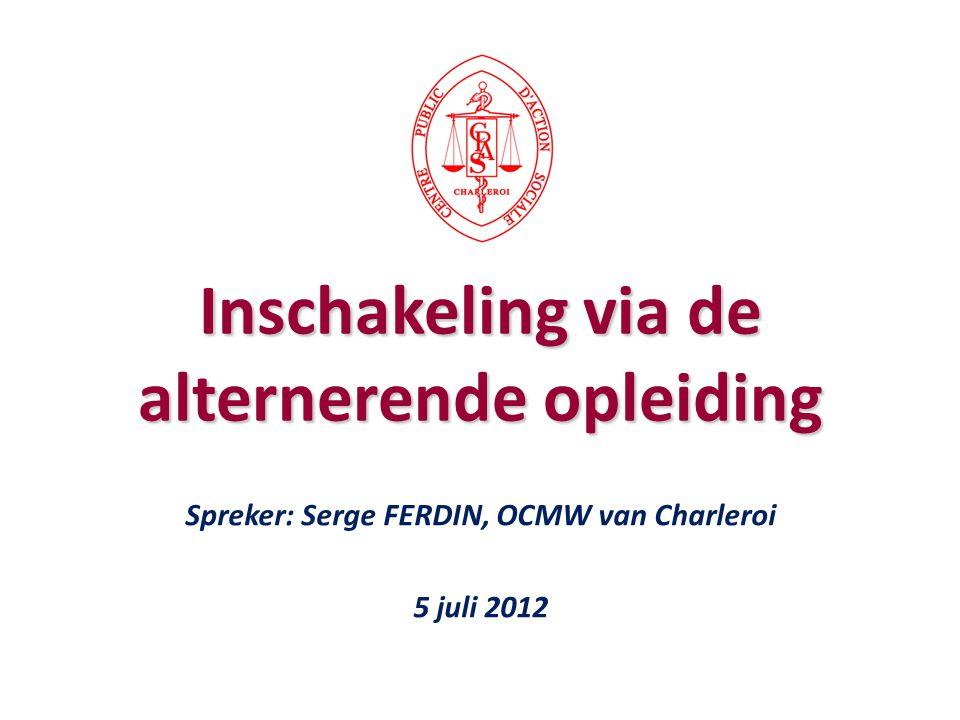 Spreker: Serge FERDIN, OCMW van Charleroi 5 juli 2012 Inschakeling via de alternerende opleiding