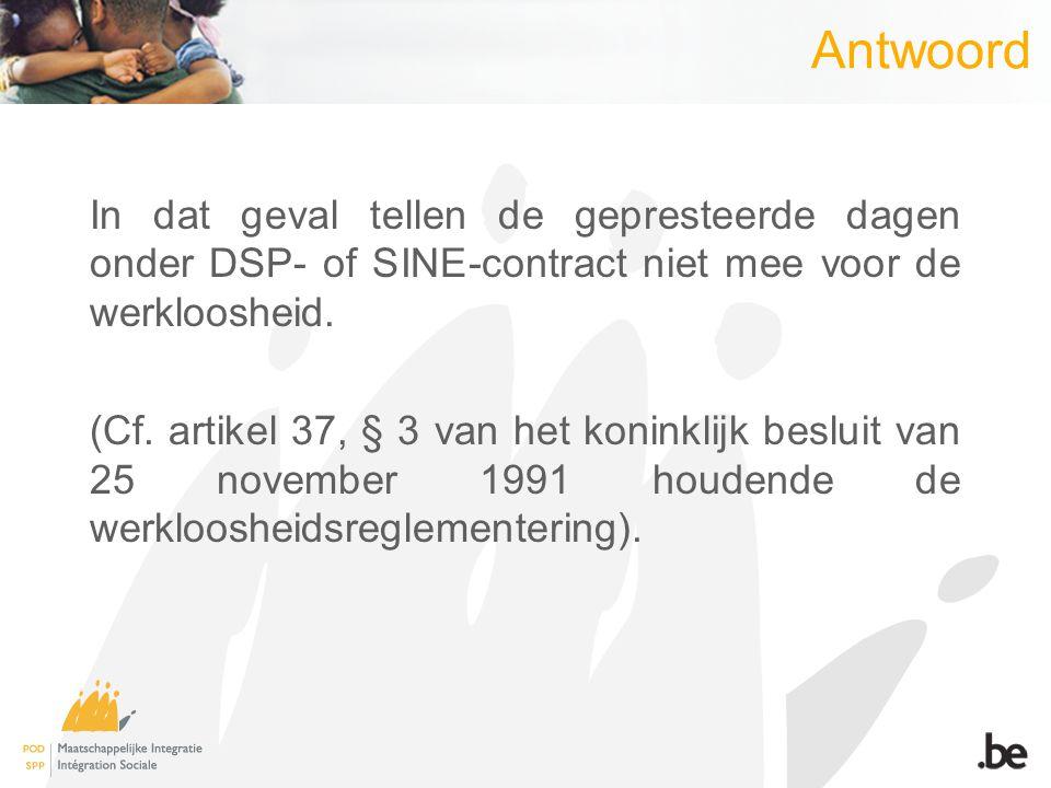Antwoord In dat geval tellen de gepresteerde dagen onder DSP- of SINE-contract niet mee voor de werkloosheid.