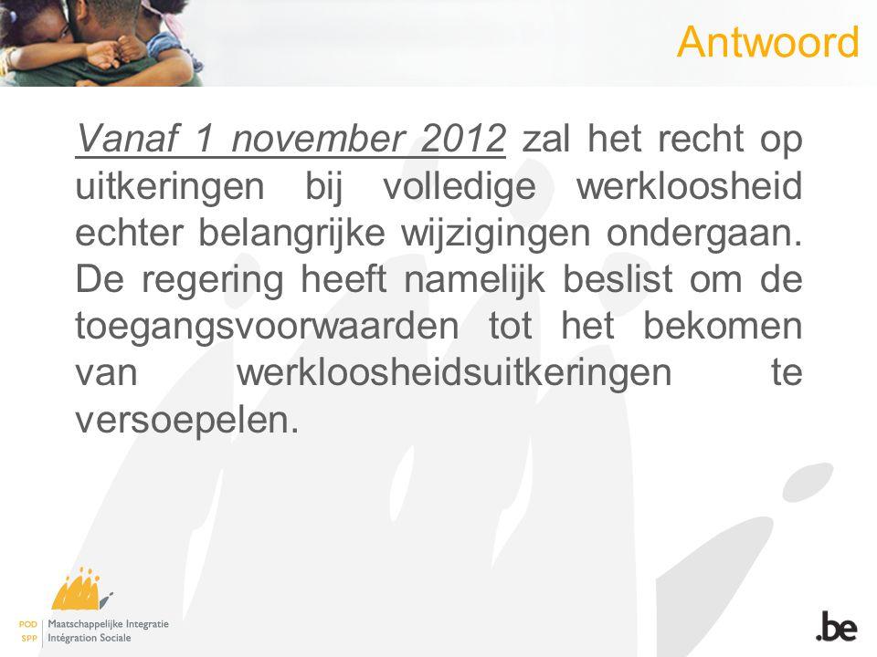 Antwoord Vanaf 1 november 2012 zal het recht op uitkeringen bij volledige werkloosheid echter belangrijke wijzigingen ondergaan.