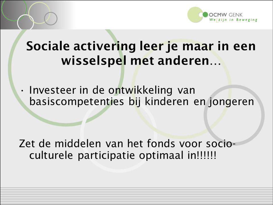 Sociale activering leer je maar in een wisselspel met anderen… Investeer in de ontwikkeling van basiscompetenties bij kinderen en jongeren Zet de middelen van het fonds voor socio- culturele participatie optimaal in!!!!!!