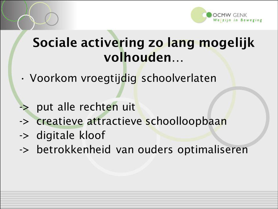 Sociale activering zo lang mogelijk volhouden… Voorkom vroegtijdig schoolverlaten -> put alle rechten uit -> creatieve attractieve schoolloopbaan -> digitale kloof -> betrokkenheid van ouders optimaliseren