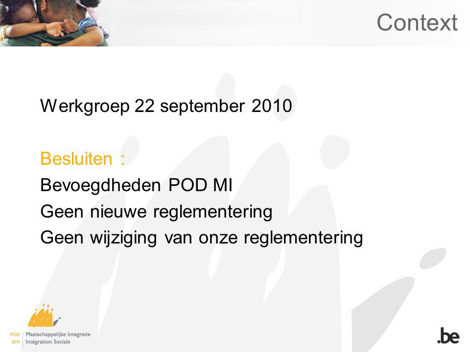 Context Werkgroep 22 september 2010 Besluiten : Bevoegdheden POD MI Geen nieuwe reglementering Geen wijziging van onze reglementering